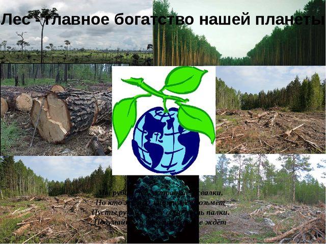 Лес - главное богатство нашей планеты Мы рубим лес, устраиваем свалки, Но кт...