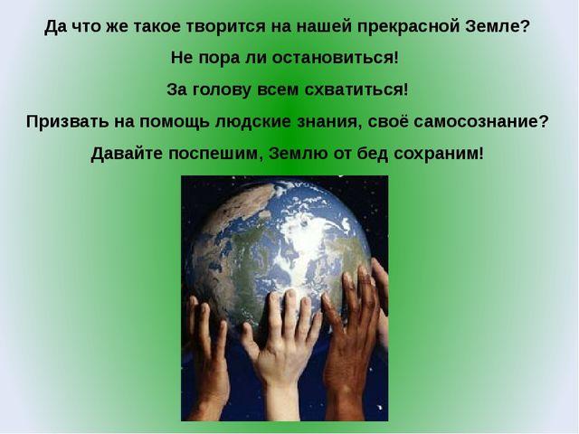 Да что же такое творится на нашей прекрасной Земле? Не пора ли остановиться!...