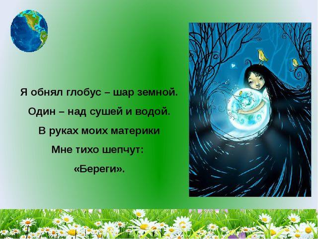 Я обнял глобус – шар земной. Один – над сушей и водой. В руках моих мат...