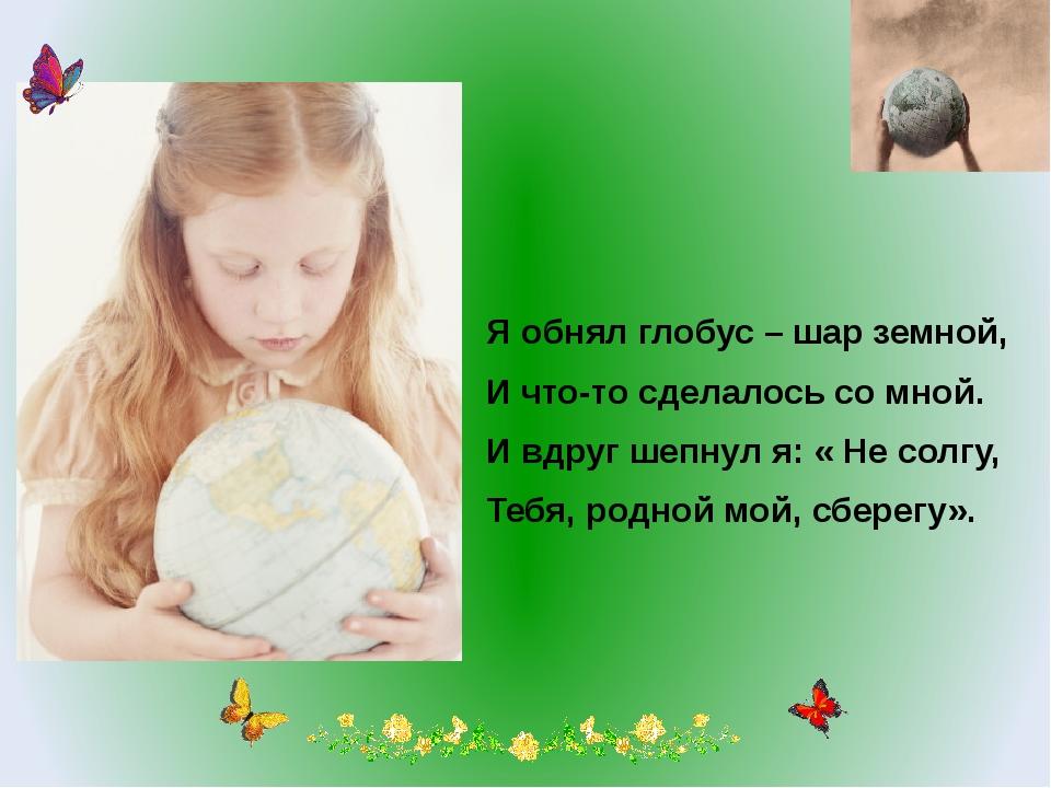 Я обнял глобус – шар земной, И что-то сделалось со мной. И вдруг шепнул я: «...