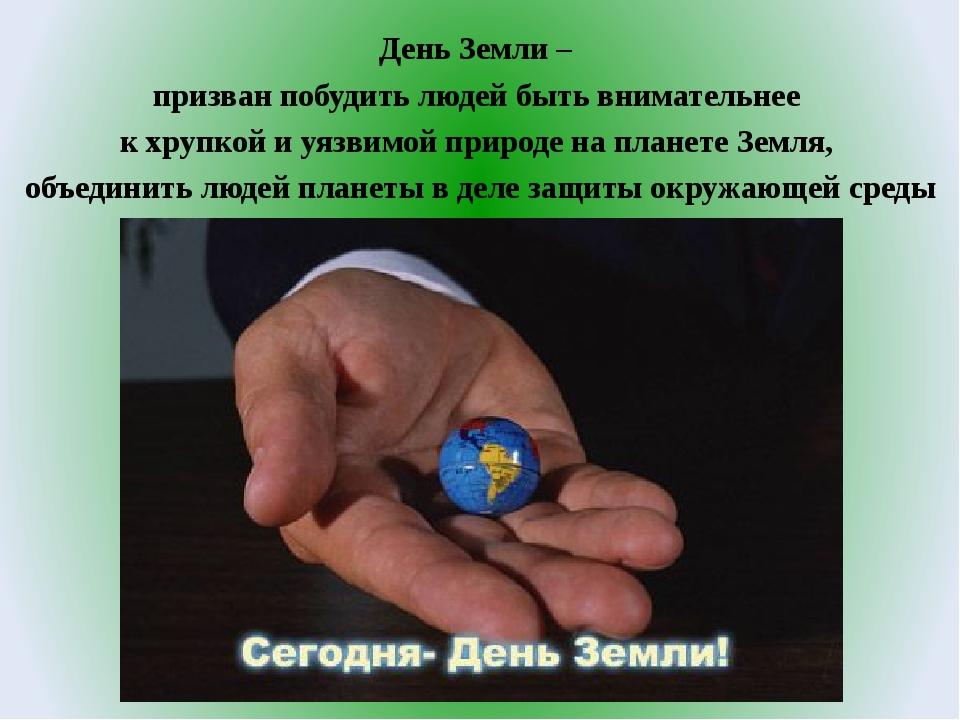 День Земли – призван побудить людей быть внимательнее к хрупкой и уязвимой пр...