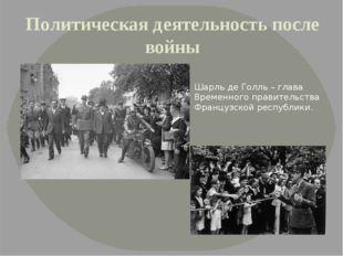 Политическая деятельность после войны Шарль де Голль – глава Временного прави