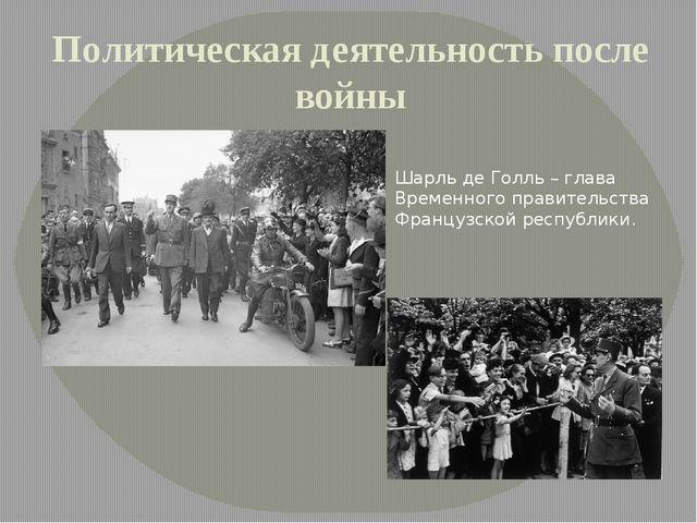Политическая деятельность после войны Шарль де Голль – глава Временного прави...