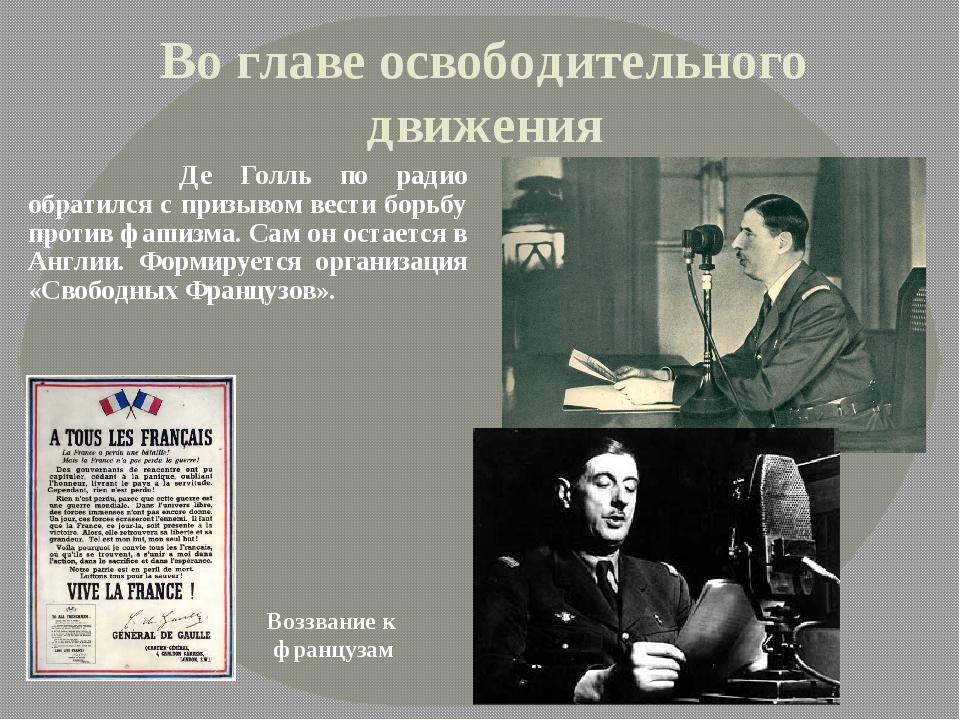 Во главе освободительного движения  Де Голль по радио обратился с призывом...