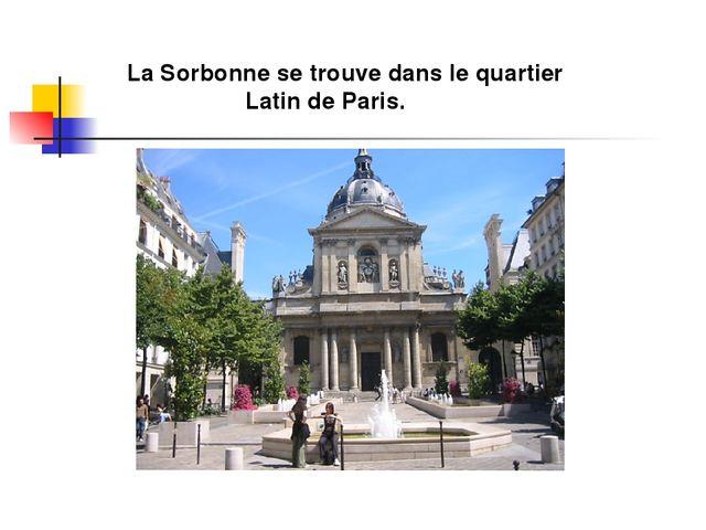 La Sorbonne se trouve dans le quartier Latin de Paris.