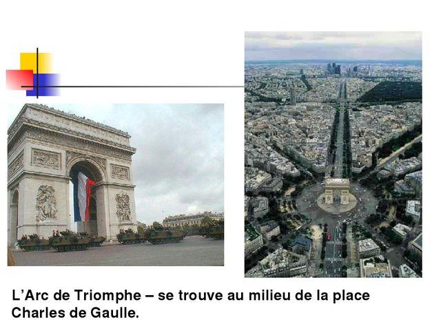 L'Arc de Triomphe – se trouve au milieu de la place Charles de Gaulle.