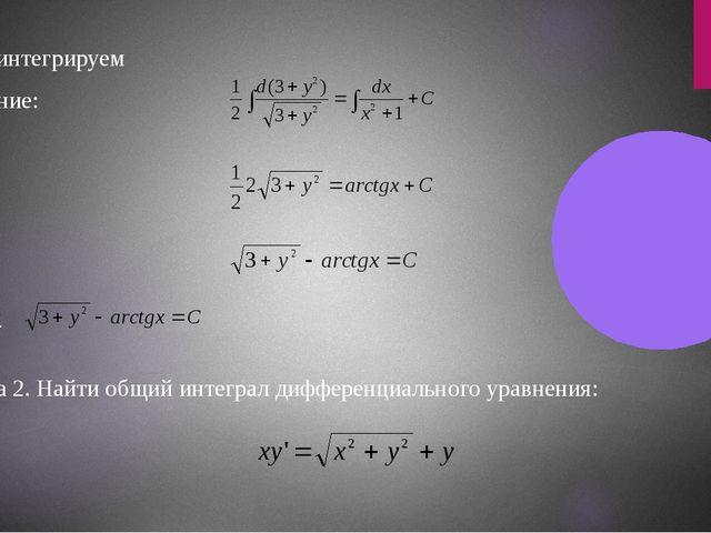Проинтегрируем выражение: Ответ: Задача 2. Найти общий интеграл дифференциаль...