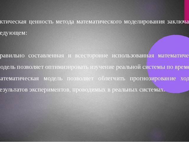Практическая ценность метода математического моделирования заключается в след...