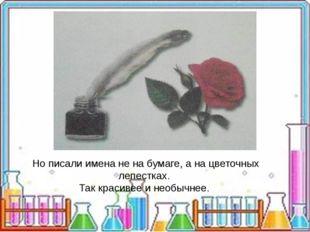 Но писали имена не на бумаге, а на цветочных лепестках. Так красивее и необы