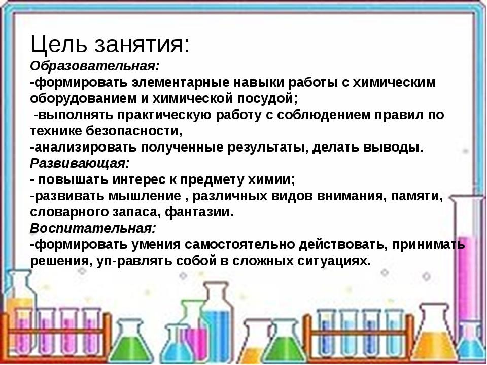 Цель занятия: Образовательная: -формировать элементарные навыки работы с хи...
