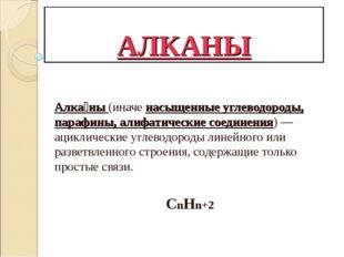 АЛКАНЫ Алка́ны (иначе насыщенные углеводороды, парафины, алифатические соедин