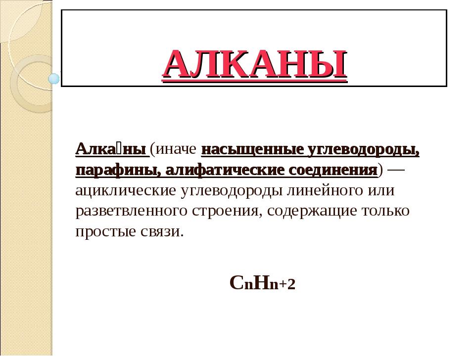 АЛКАНЫ Алка́ны (иначе насыщенные углеводороды, парафины, алифатические соедин...