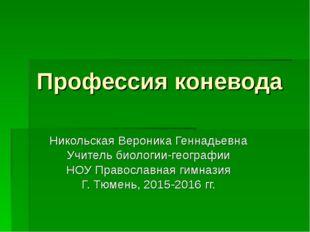 Профессия коневода Никольская Вероника Геннадьевна Учитель биологии-географии