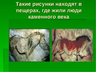 Такие рисунки находят в пещерах, где жили люди каменного века