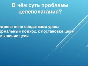 В чём суть проблемы целеполагания? 1)Подмена цели средствами урока 2)Формальн