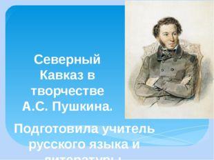Северный Кавказ в творчестве А.С. Пушкина. Подготовила учитель русского языка