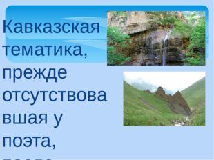 Кавказская тематика, прежде отсутствовавшая у поэта, после первой его поездки