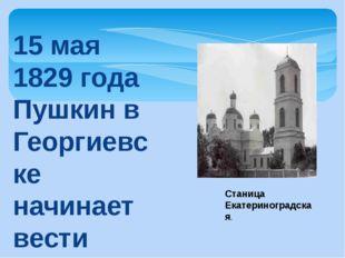 15 мая 1829 года Пушкин в Георгиевске начинает вести «Журнал путешествия в Ар