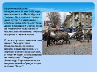 Пушкин прибыл во Владикавказ 21 мая 1829 года, направляясь из Петербурга в Ти