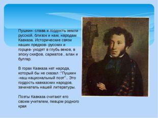 Пушкин- слава и гордость земли русской, близок и нам, народам Кавказа. Истори
