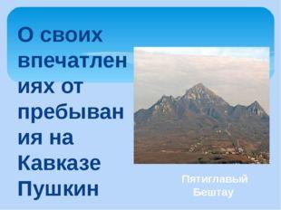 О своих впечатлениях от пребывания на Кавказе Пушкин позднее писал брату, - Л