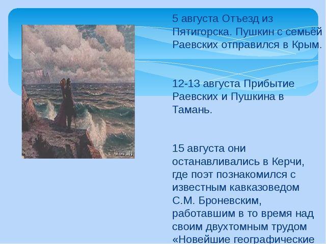 5 августа Отъезд из Пятигорска. Пушкин с семьёй Раевских отправился в Крым. 1...