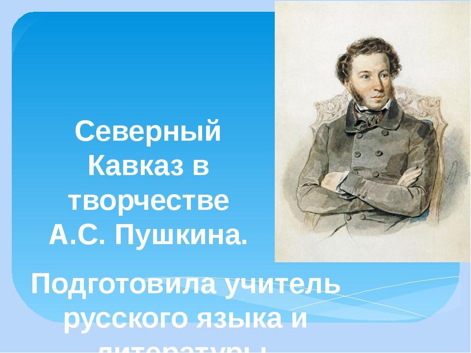 Северный Кавказ в творчестве А.С. Пушкина. Подготовила учитель русского языка...