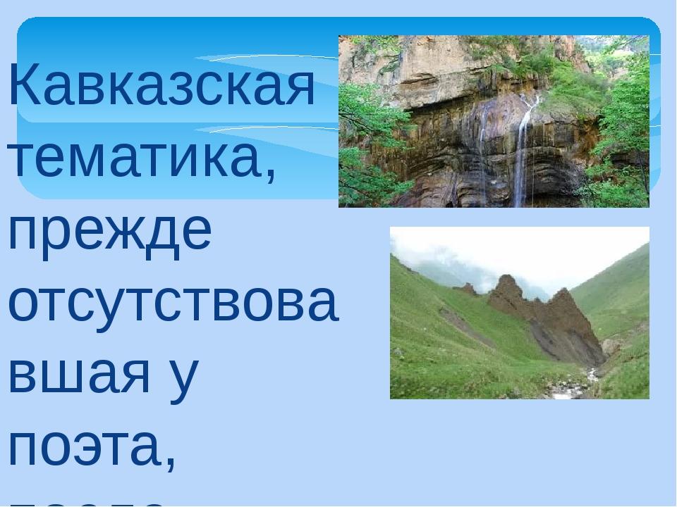 Кавказская тематика, прежде отсутствовавшая у поэта, после первой его поездки...