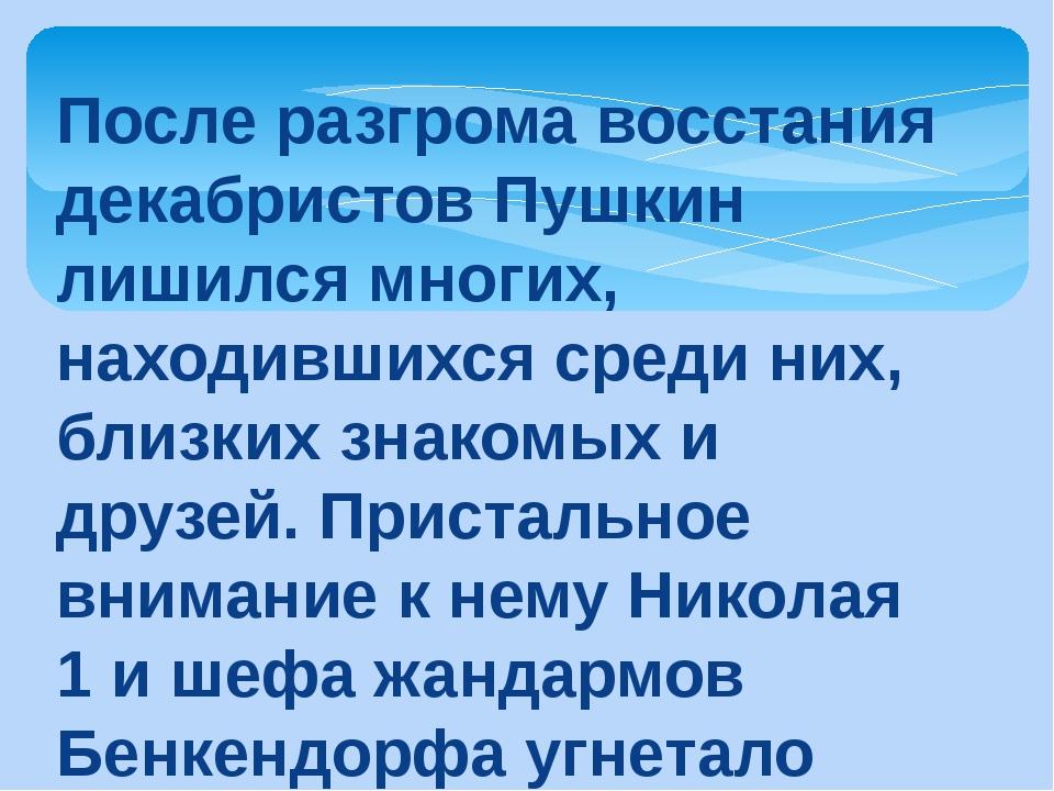 После разгрома восстания декабристов Пушкин лишился многих, находившихся сред...