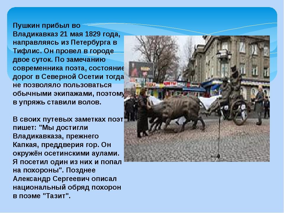 Пушкин прибыл во Владикавказ 21 мая 1829 года, направляясь из Петербурга в Ти...