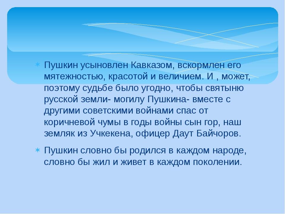 Пушкин усыновлен Кавказом, вскормлен его мятежностью, красотой и величием. И...