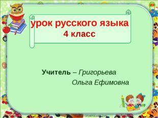 урок русского языка 4 класс Учитель – Григорьева Ольга Ефимовна corowina.ucoz