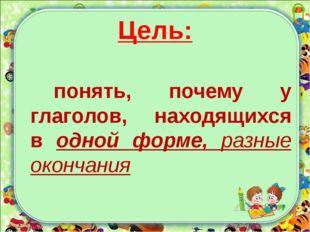 Цель: понять, почему у глаголов, находящихся в одной форме, разные окончания