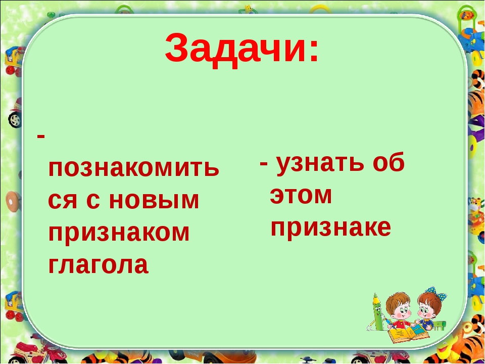 Задачи: - познакомиться с новым признаком глагола - узнать об этом признаке