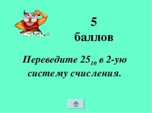 Переведите 2510 в 2-ую систему счисления. 5 баллов