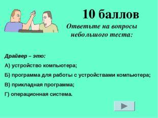 Ответьте на вопросы небольшого теста: 10 баллов Драйвер – это: А) устройство