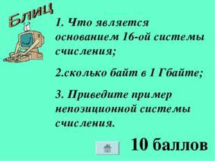 10 баллов 1. Что является основанием 16-ой системы счисления; 2.сколько байт
