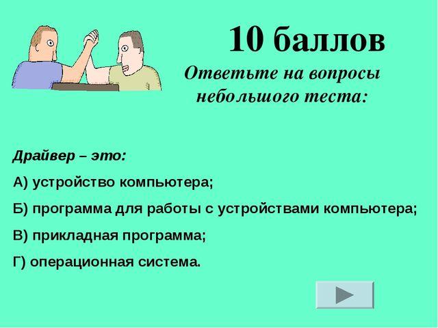 Ответьте на вопросы небольшого теста: 10 баллов Драйвер – это: А) устройство...
