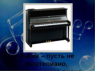 Ложки – пусть не фортепиано, Но у них всегда пиано.