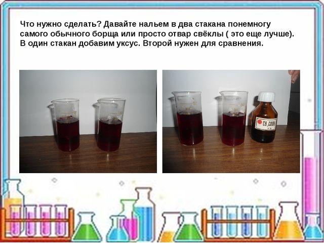 Что нужно сделать? Давайте нальем в два стакана понемногу самого обычного бо...