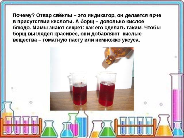 Почему? Отвар свёклы – это индикатор, он делается ярче в присутствии кислоты...