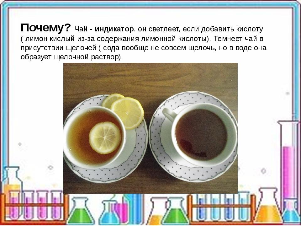Почему? Чай - индикатор, он светлеет, если добавить кислоту ( лимон кислый и...