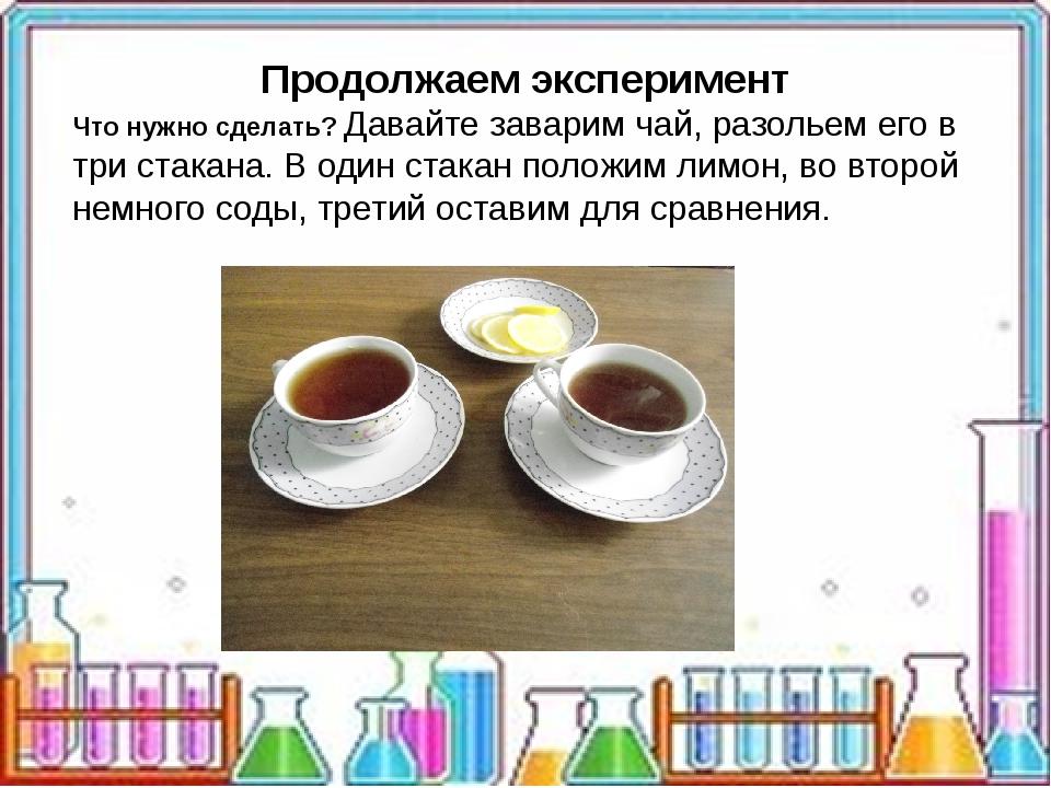 Продолжаем эксперимент Что нужно сделать? Давайте заварим чай, разольем его...