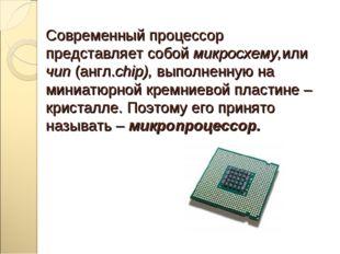 Современный процессор представляет собой микросхему,или чип (англ.chip), выпо