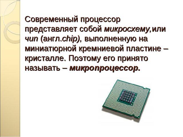 Современный процессор представляет собой микросхему,или чип (англ.chip), выпо...
