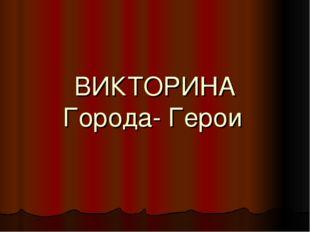 ВИКТОРИНА Города- Герои