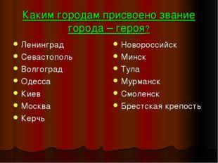 Каким городам присвоено звание города – героя? Ленинград Севастополь Волгогра