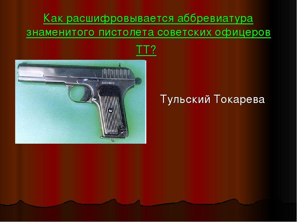 Как расшифровывается аббревиатура знаменитого пистолета советских офицеров ТТ...