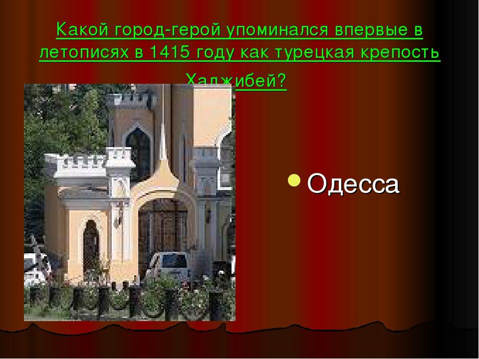 Какой город-герой упоминался впервые в летописях в 1415 году как турецкая кре...