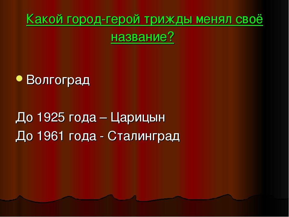 Какой город-герой трижды менял своё название? Волгоград До 1925 года – Царицы...